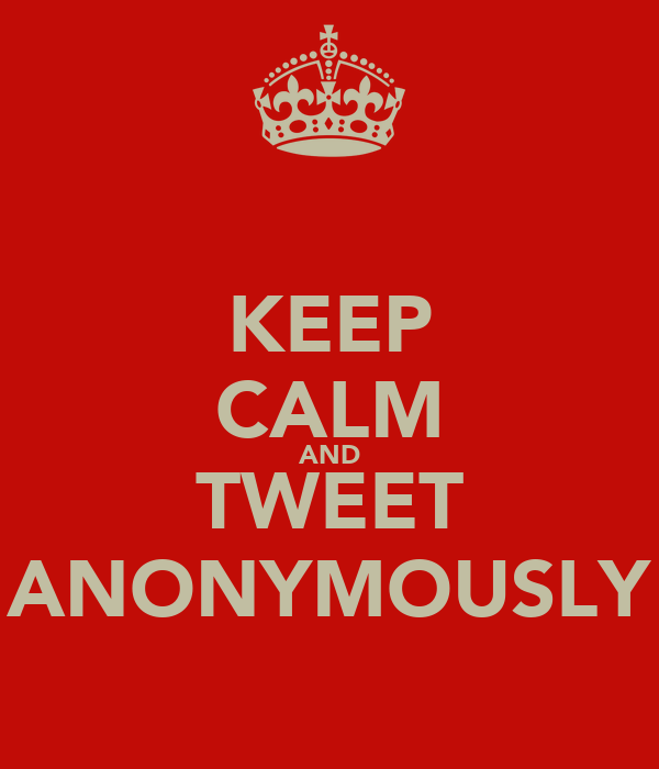 KEEP CALM AND TWEET ANONYMOUSLY