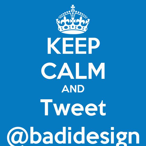 KEEP CALM AND Tweet @badidesign