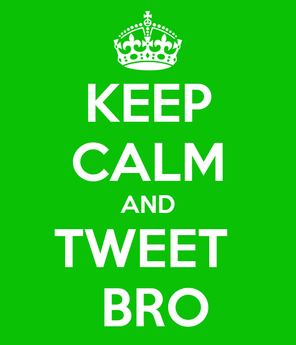 KEEP CALM AND TWEET   BRO