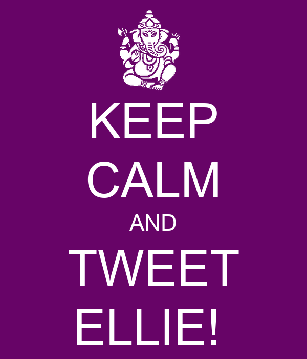 KEEP CALM AND TWEET ELLIE!