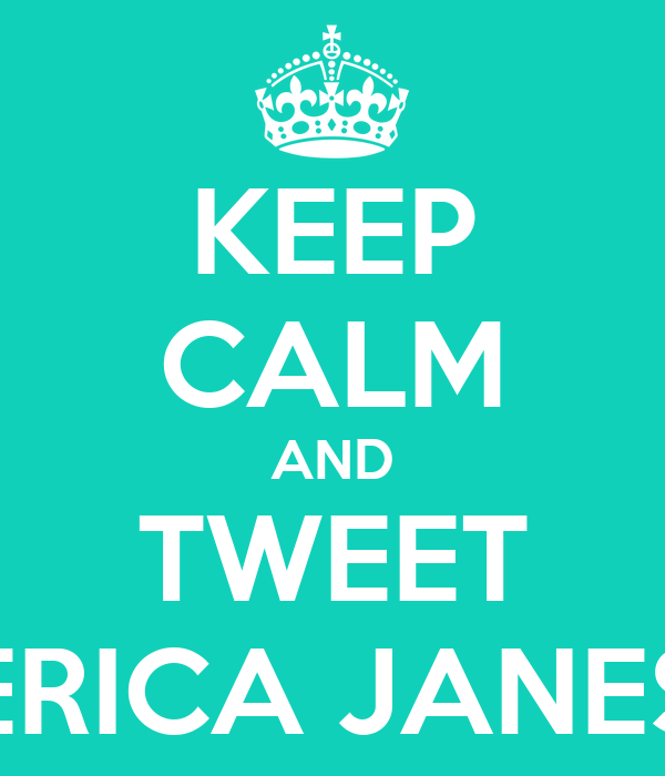 KEEP CALM AND TWEET ERICA JANES