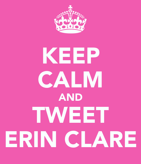 KEEP CALM AND TWEET ERIN CLARE