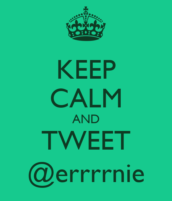 KEEP CALM AND TWEET @errrrnie