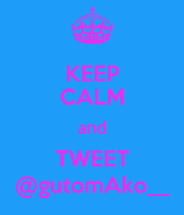 KEEP CALM and TWEET @gutomAko__