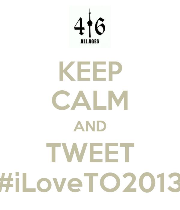 KEEP CALM AND TWEET #iLoveTO2013
