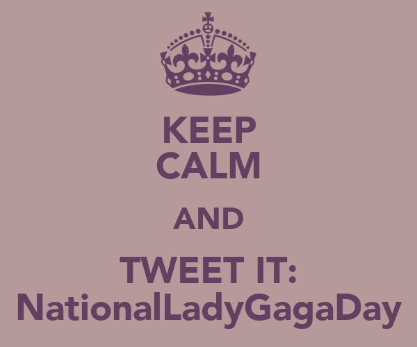 KEEP CALM AND TWEET IT: NationalLadyGagaDay