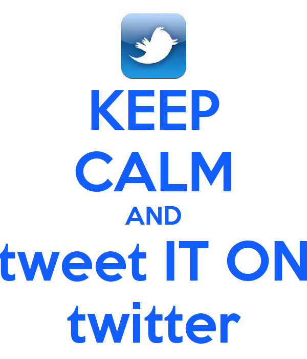 KEEP CALM AND tweet IT ON twitter