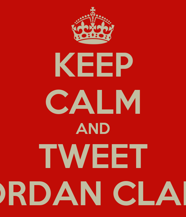 KEEP CALM AND TWEET JORDAN CLARK