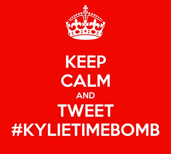 KEEP CALM AND TWEET #KYLIETIMEBOMB
