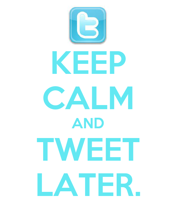 KEEP CALM AND TWEET LATER.