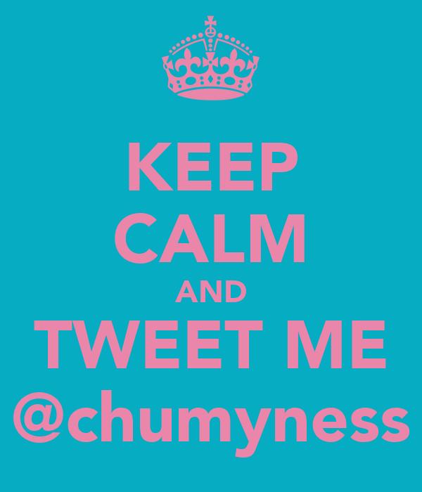 KEEP CALM AND TWEET ME @chumyness