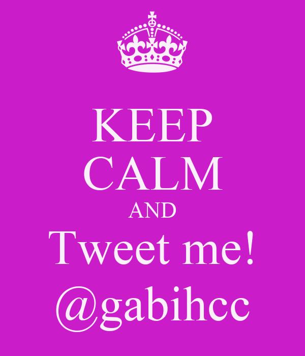 KEEP CALM AND Tweet me! @gabihcc