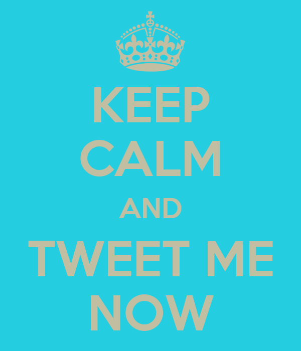 KEEP CALM AND TWEET ME NOW