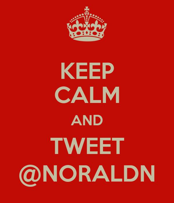 KEEP CALM AND TWEET @NORALDN