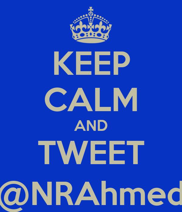 KEEP CALM AND TWEET @NRAhmed