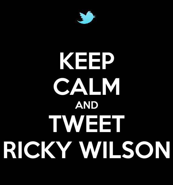 KEEP CALM AND TWEET RICKY WILSON