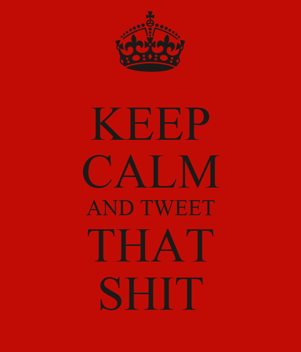KEEP CALM AND TWEET THAT SHIT