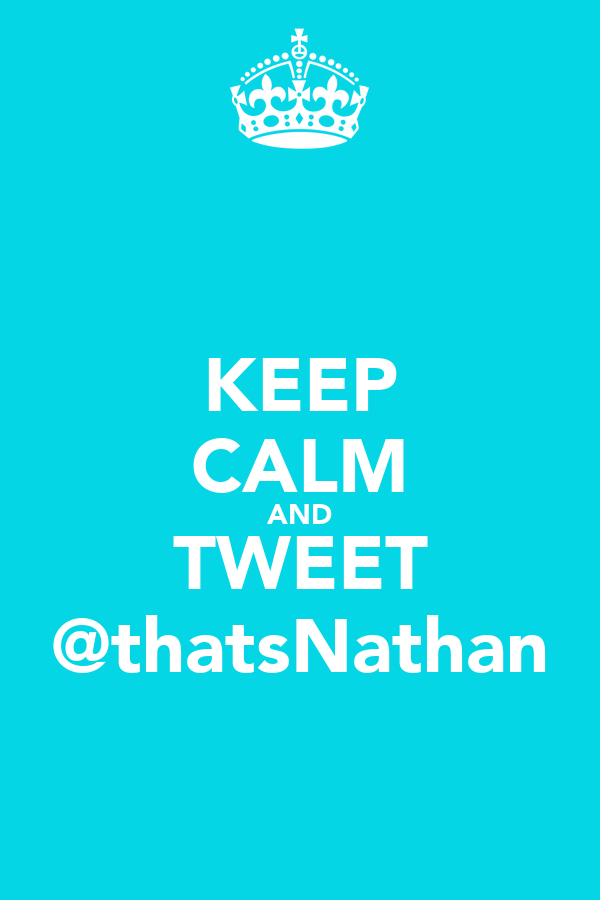 KEEP CALM AND TWEET @thatsNathan
