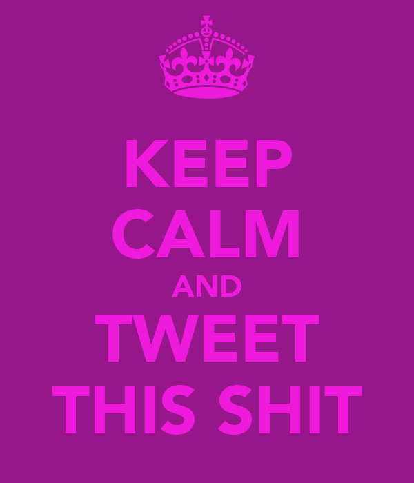 KEEP CALM AND TWEET THIS SHIT