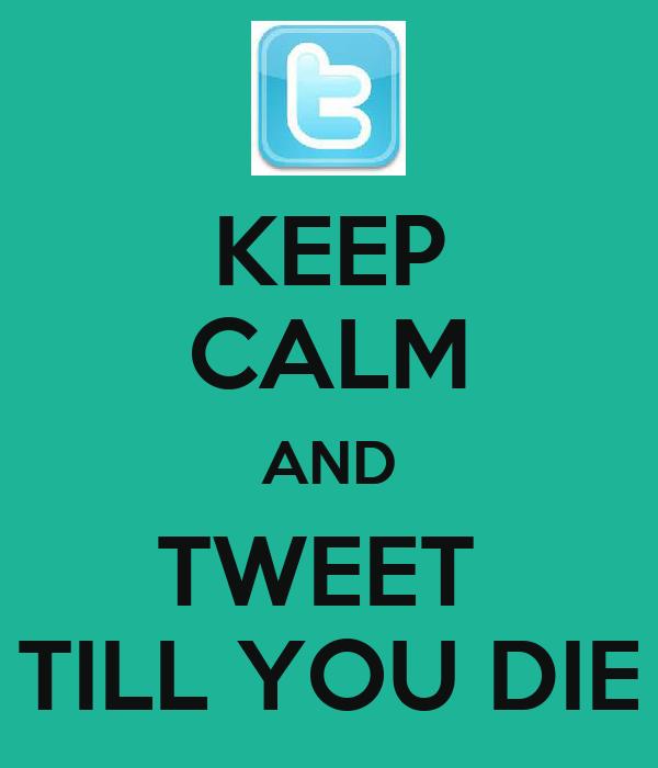 KEEP CALM AND TWEET  TILL YOU DIE