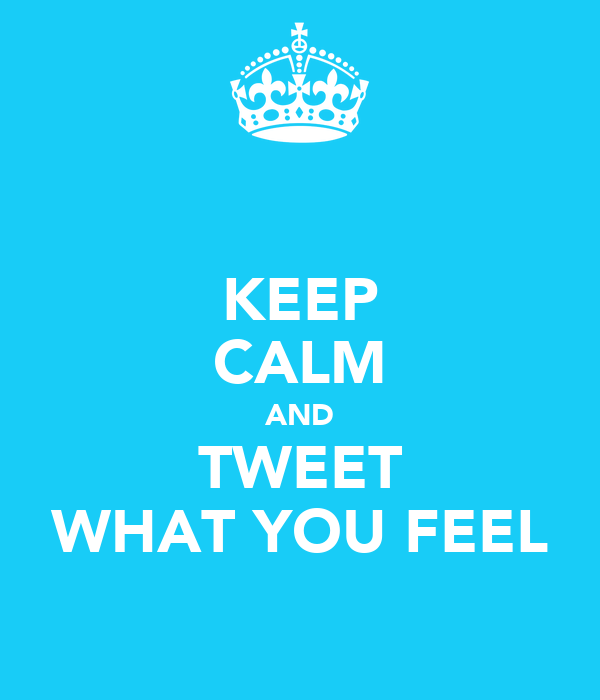 KEEP CALM AND TWEET WHAT YOU FEEL