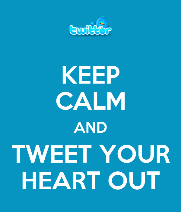 KEEP CALM AND TWEET YOUR HEART OUT