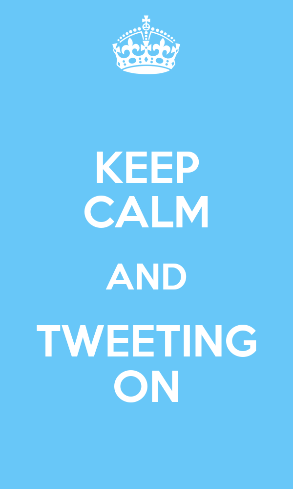 KEEP CALM AND TWEETING ON