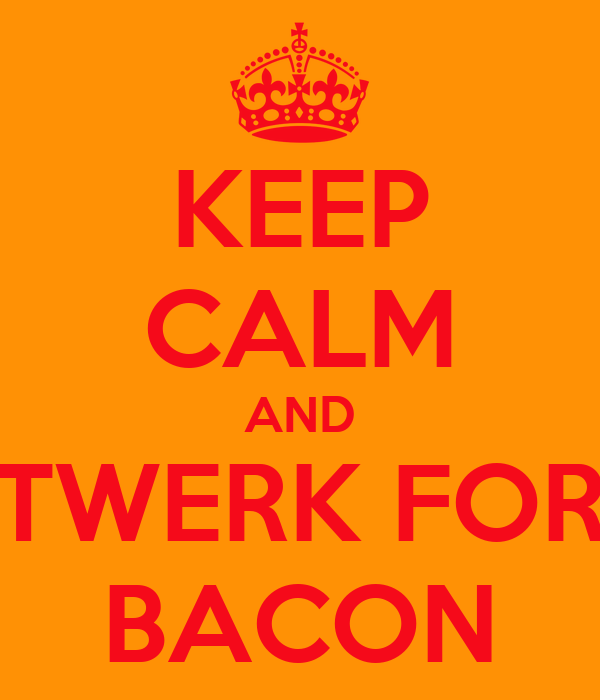 KEEP CALM AND TWERK FOR BACON