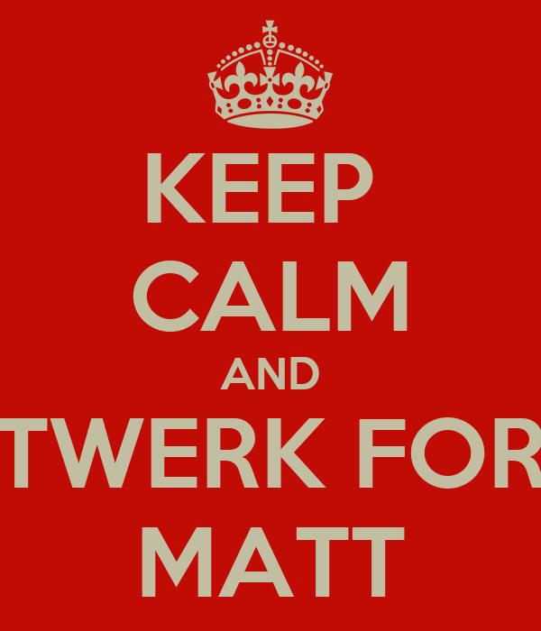 KEEP  CALM AND TWERK FOR MATT