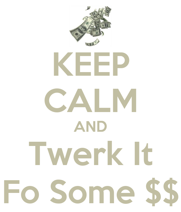 KEEP CALM AND Twerk It Fo Some $$