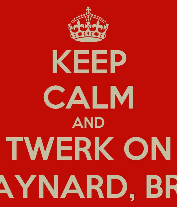 KEEP CALM AND TWERK ON RAYNARD, BRI !