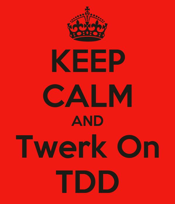 KEEP CALM AND Twerk On TDD