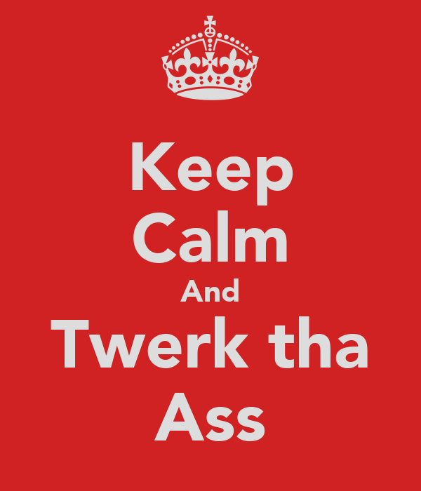 Keep Calm And Twerk tha Ass