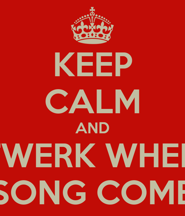 KEEP CALM AND TWERK WHEN YO SONG COME ON