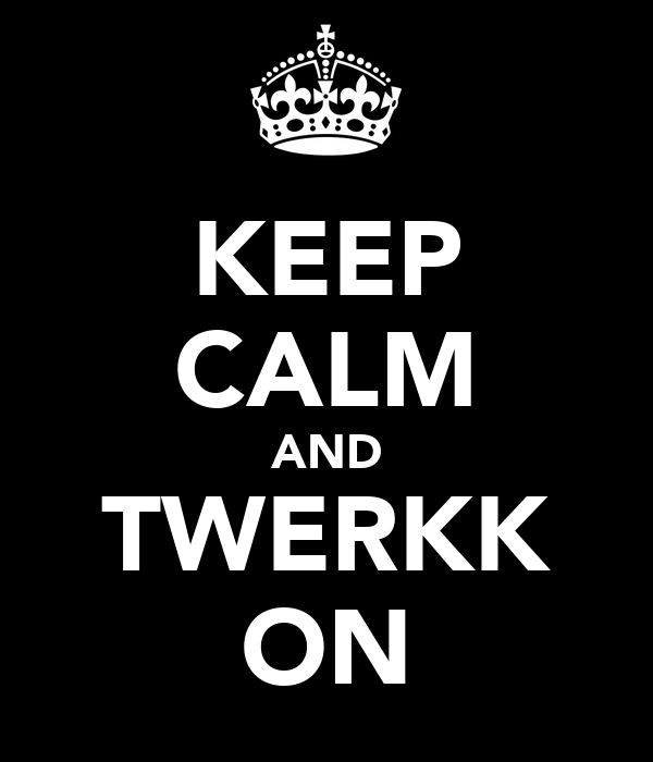 KEEP CALM AND TWERKK ON