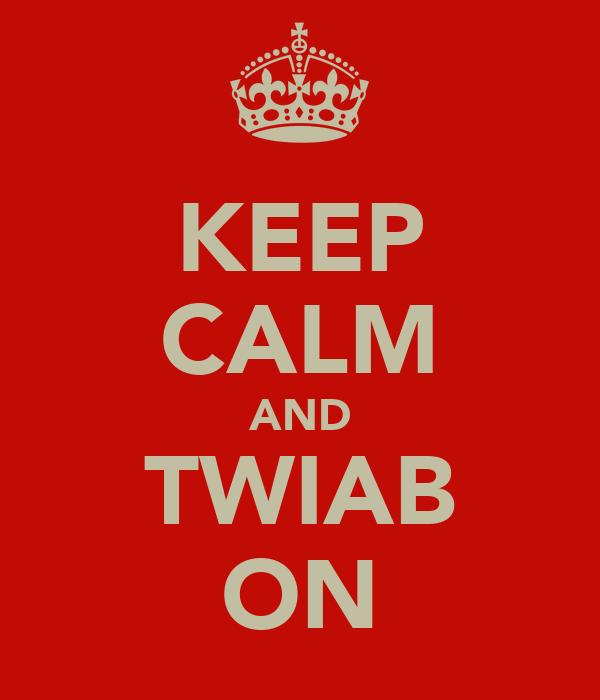 KEEP CALM AND TWIAB ON