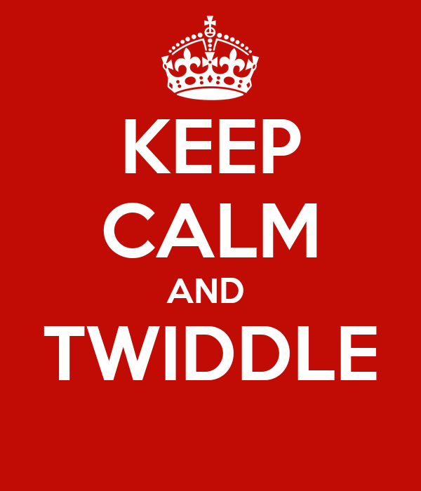 KEEP CALM AND  TWIDDLE