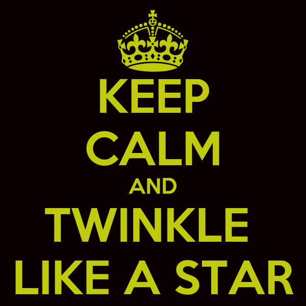 KEEP CALM AND TWINKLE  LIKE A STAR