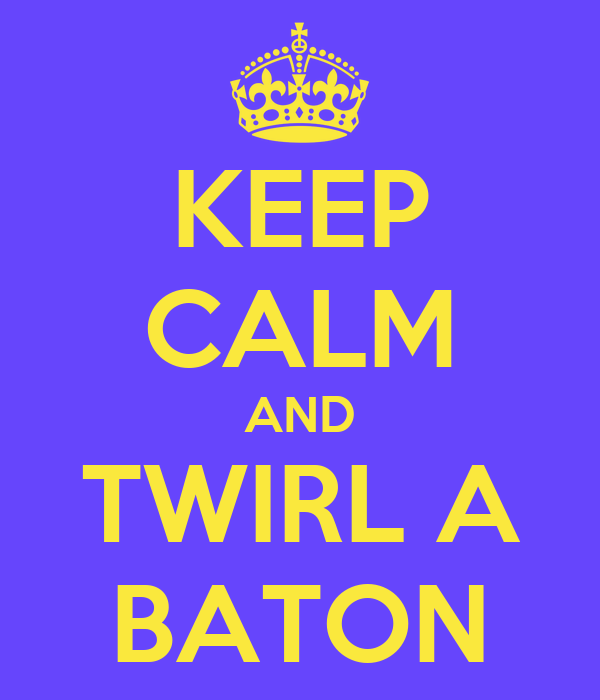 KEEP CALM AND TWIRL A BATON