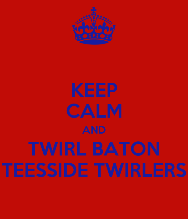 KEEP CALM AND TWIRL BATON TEESSIDE TWIRLERS