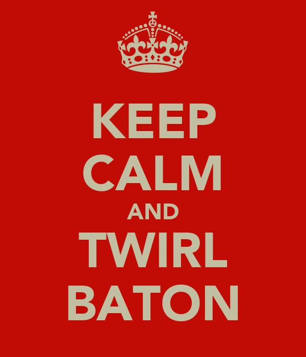 KEEP CALM AND TWIRL BATON