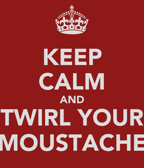 KEEP CALM AND TWIRL YOUR MOUSTACHE