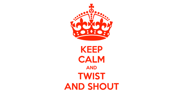 KEEP CALM AND TWIST AND SHOUT