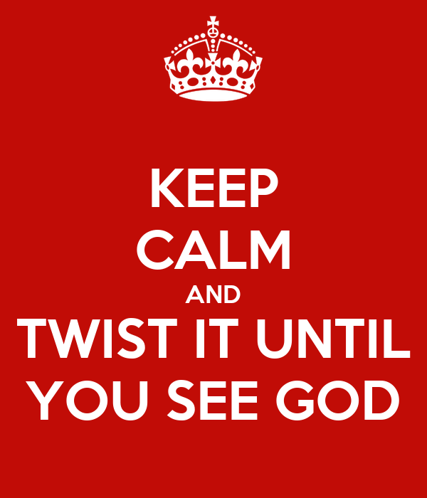 KEEP CALM AND TWIST IT UNTIL YOU SEE GOD
