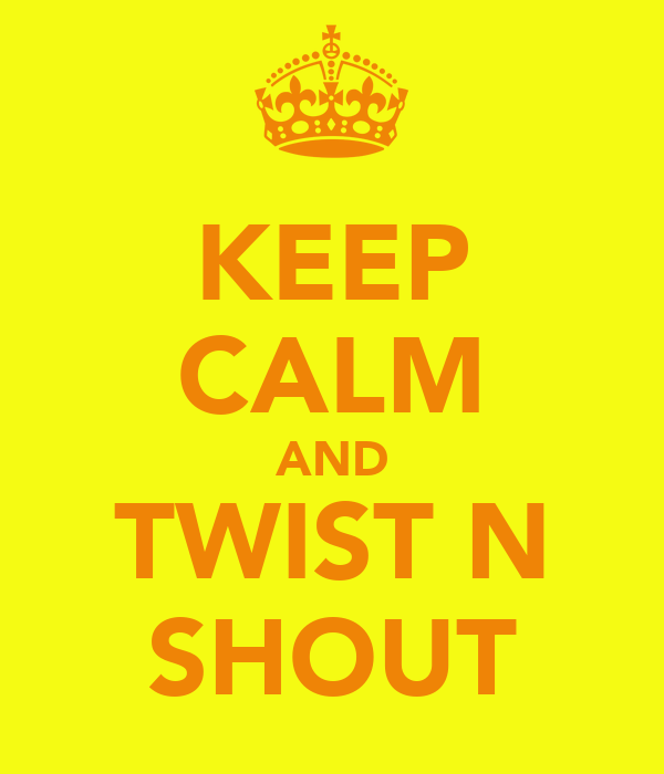 KEEP CALM AND TWIST N SHOUT