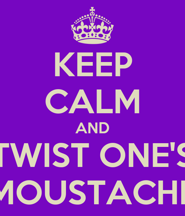 KEEP CALM AND TWIST ONE'S MOUSTACHE