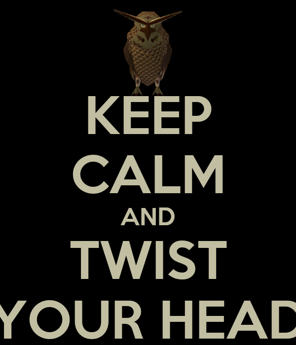 KEEP CALM AND TWIST YOUR HEAD