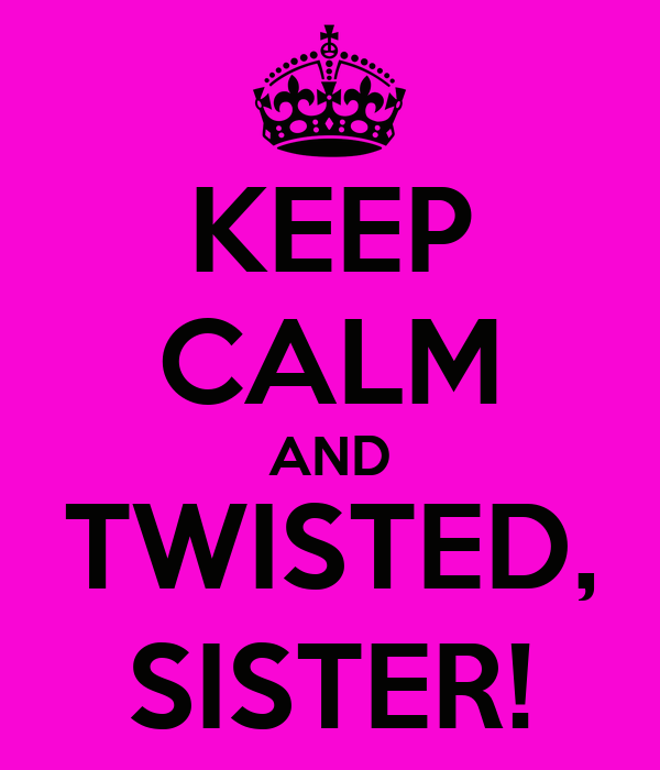 KEEP CALM AND TWISTED, SISTER!