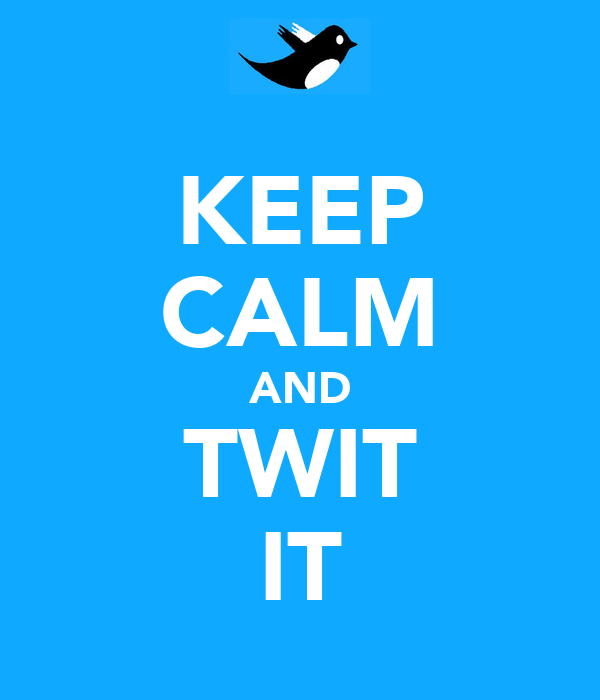 KEEP CALM AND TWIT IT