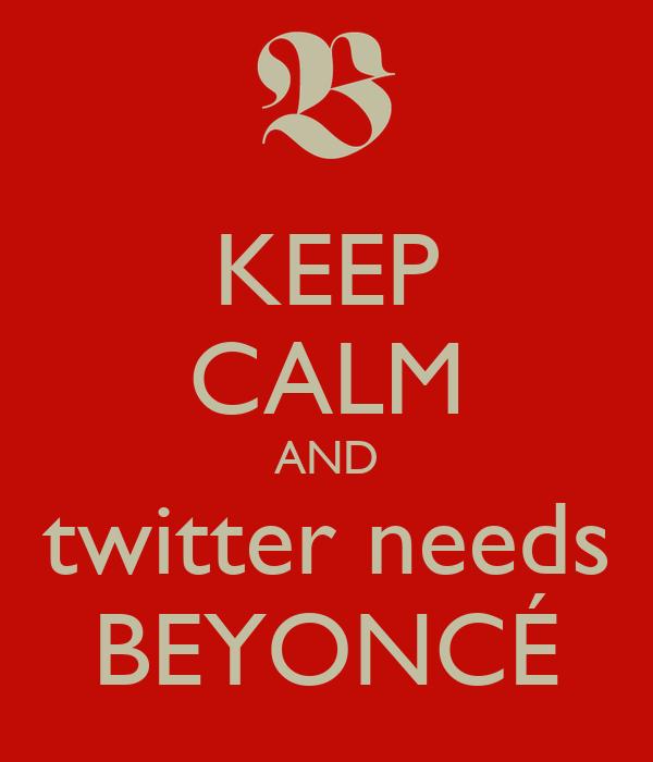 KEEP CALM AND twitter needs BEYONCÉ